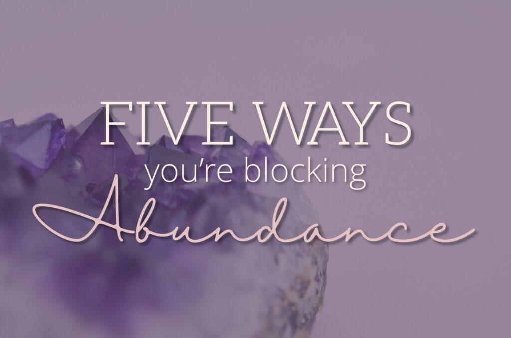 Five Ways You're Blocking Abundance